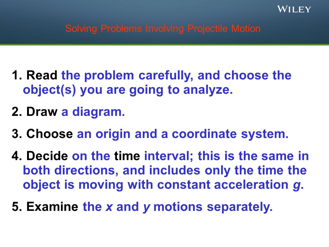 Solving Problems Involving Projectile Motion 1. Read the problem carefully, and choose the object(s) you are going to analyze. 2. Draw a diagram. 3. C