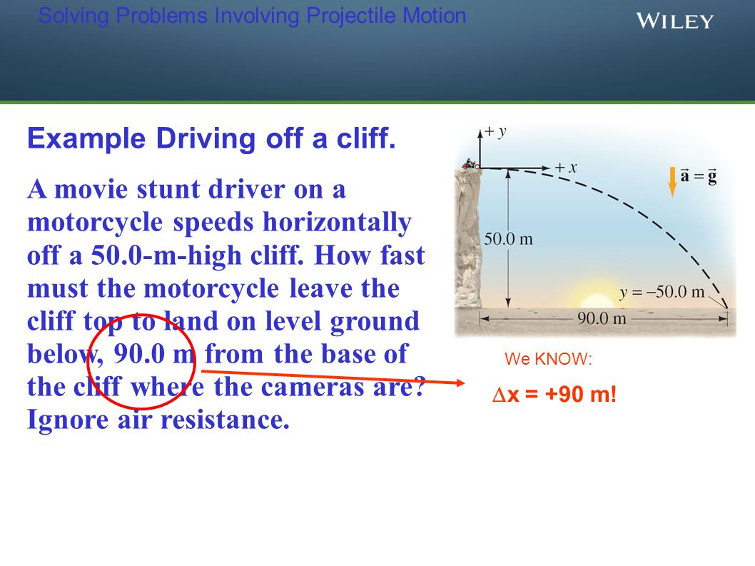 Solving Problems Involving Projectile Motion Example Driving off a cliff. A movie stunt driver on a motorcycle speeds horizontally off a 50.0-m-high c