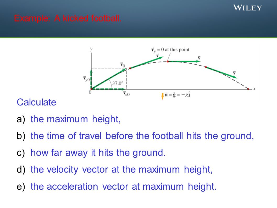 Example: A kicked football. Calculate a)the maximum height, b)the time of travel before the football hits the ground, c)how far away it hits the groun