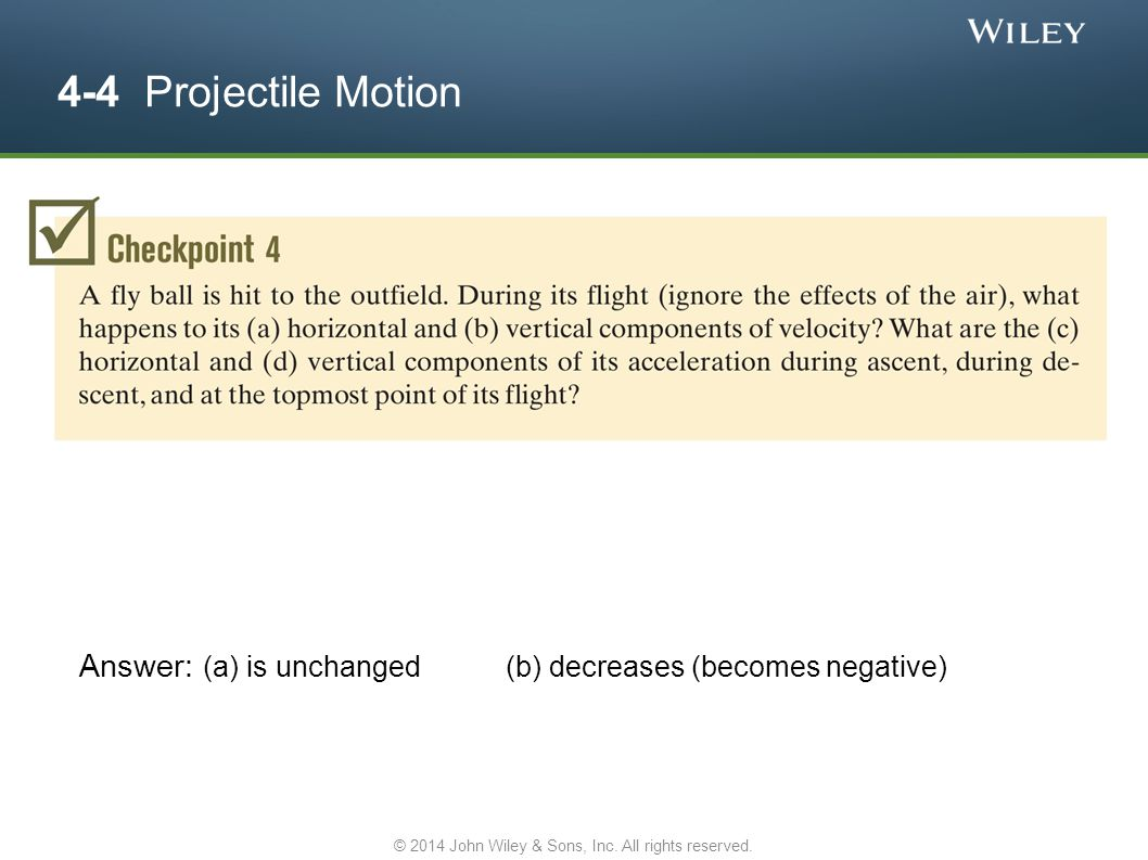 4-4 Projectile Motion Answer: (a) is unchanged (b) decreases (becomes negative) © 2014 John Wiley & Sons, Inc. All rights reserved.