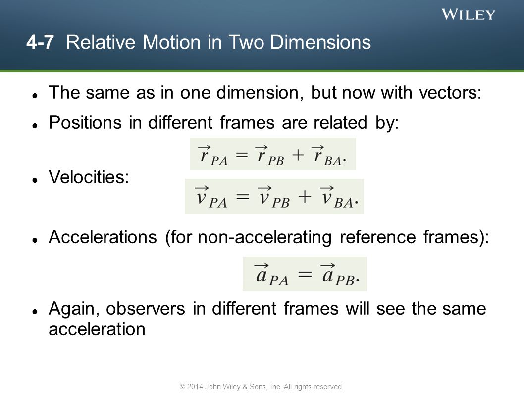 4-7 Relative Motion in Two Dimensions The same as in one dimension, but now with vectors: Positions in different frames are related by: Velocities: Ac