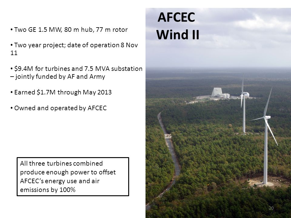 20 AFCEC Wind II Two GE 1.5 MW, 80 m hub, 77 m rotor Two year project; date of operation 8 Nov 11 $9.4M for turbines and 7.5 MVA substation – jointly funded by AF and Army Earned $1.7M through May 2013 Owned and operated by AFCEC All three turbines combined produce enough power to offset AFCEC's energy use and air emissions by 100%