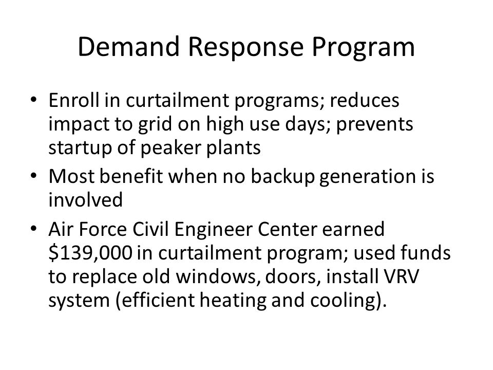 Demand Response Program Enroll in curtailment programs; reduces impact to grid on high use days; prevents startup of peaker plants Most benefit when no backup generation is involved Air Force Civil Engineer Center earned $139,000 in curtailment program; used funds to replace old windows, doors, install VRV system (efficient heating and cooling).