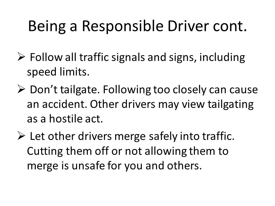 Being a Responsible Driver cont.  Follow all traffic signals and signs, including speed limits.  Don't tailgate. Following too closely can cause an