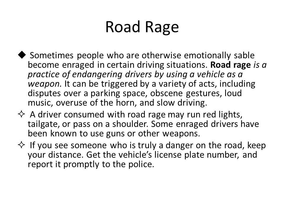 Road Rage  Sometimes people who are otherwise emotionally sable become enraged in certain driving situations. Road rage is a practice of endangering