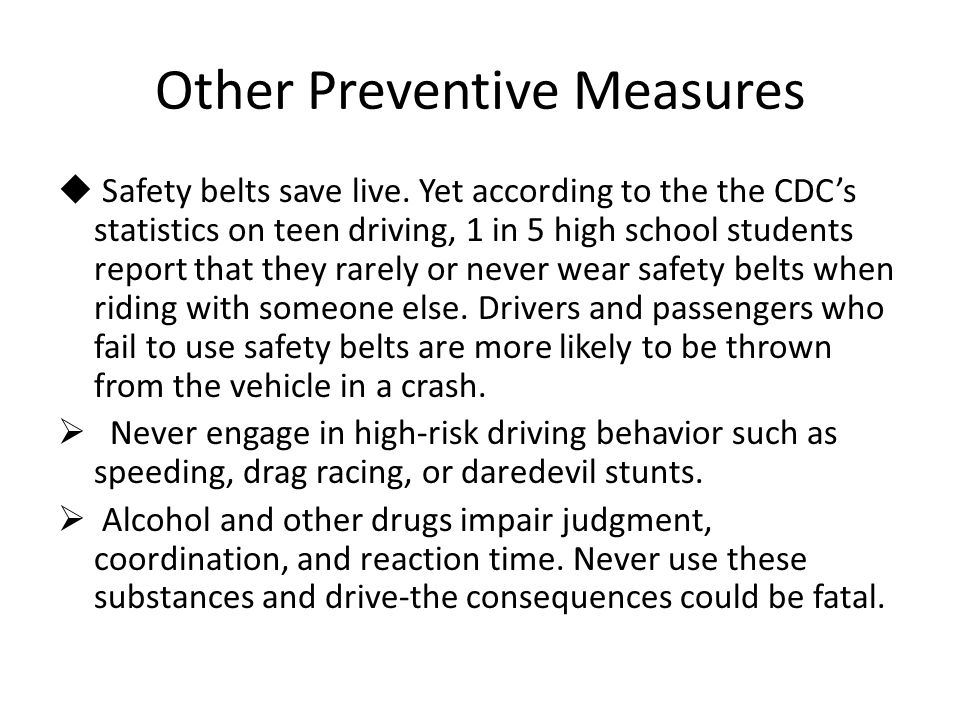 Other Preventive Measures  Safety belts save live. Yet according to the the CDC's statistics on teen driving, 1 in 5 high school students report that