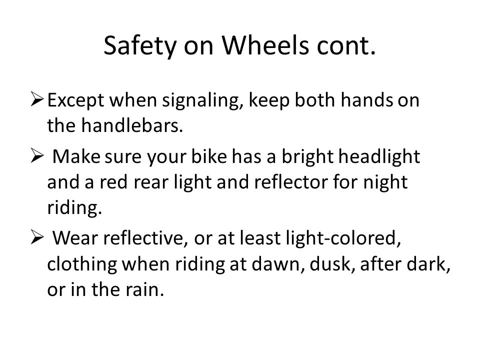 Safety on Wheels cont.  Except when signaling, keep both hands on the handlebars.  Make sure your bike has a bright headlight and a red rear light a