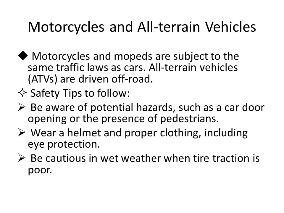 Motorcycles and All-terrain Vehicles  Motorcycles and mopeds are subject to the same traffic laws as cars. All-terrain vehicles (ATVs) are driven off