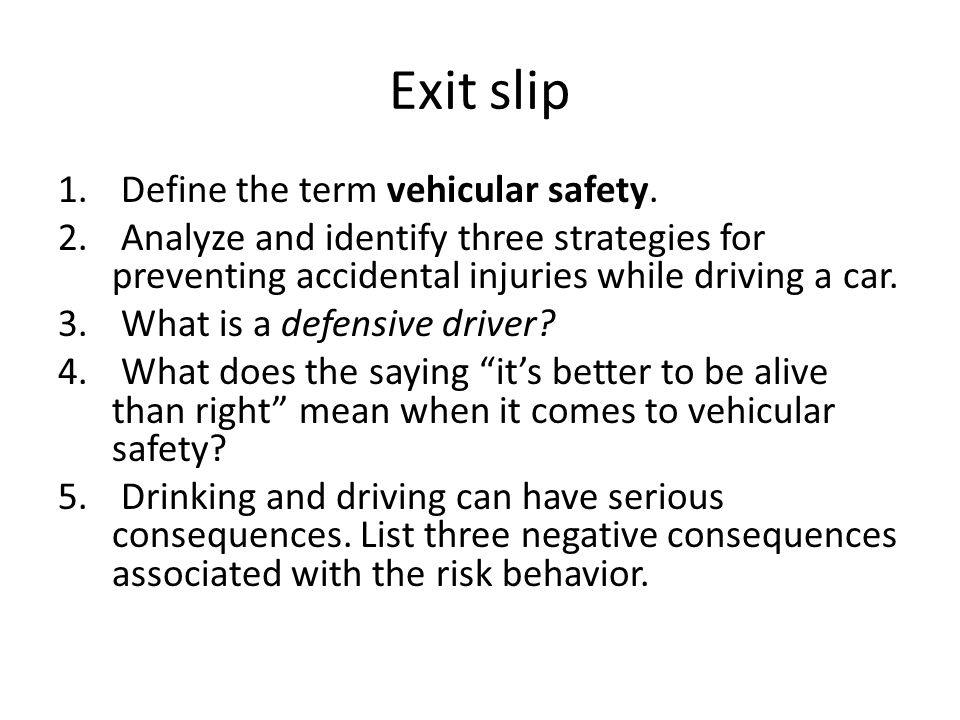 Exit slip 1. Define the term vehicular safety. 2. Analyze and identify three strategies for preventing accidental injuries while driving a car. 3. Wha