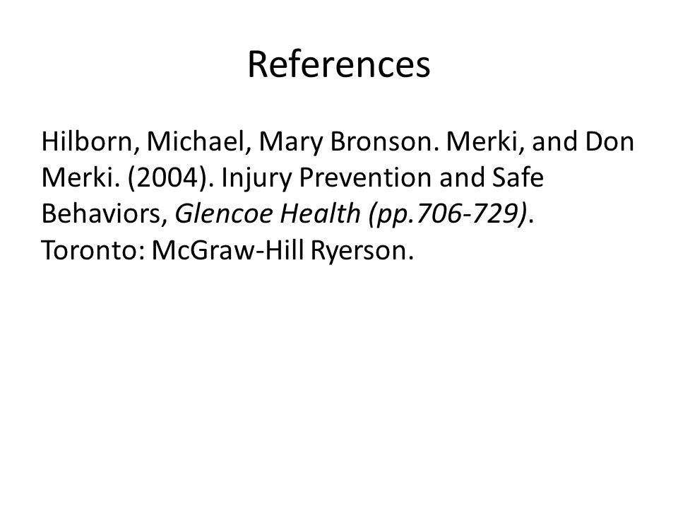 References Hilborn, Michael, Mary Bronson. Merki, and Don Merki. (2004). Injury Prevention and Safe Behaviors, Glencoe Health (pp.706-729). Toronto: M