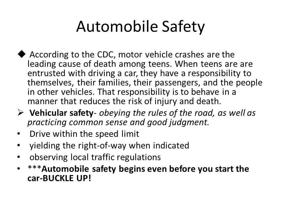 Automobile Safety  According to the CDC, motor vehicle crashes are the leading cause of death among teens. When teens are are entrusted with driving