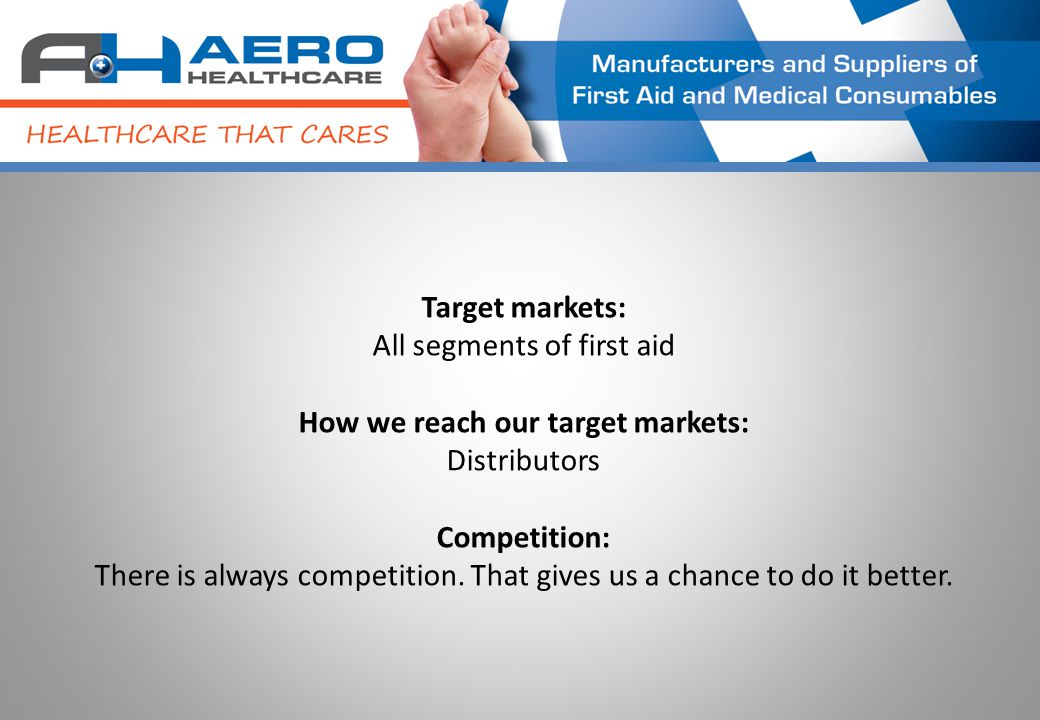 Target markets: All segments of first aid How we reach our target markets: Distributors Competition: There is always competition.