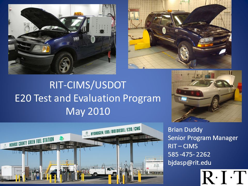 RIT-CIMS/USDOT E20 Test and Evaluation Program May 2010 Brian Duddy Senior Program Manager RIT – CIMS 585 -475- 2262 bjdasp@rit.edu 1