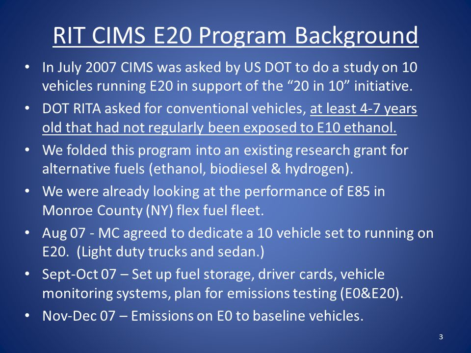 RIT CIMS E20 Program Background In July 2007 CIMS was asked by US DOT to do a study on 10 vehicles running E20 in support of the 20 in 10 initiative.