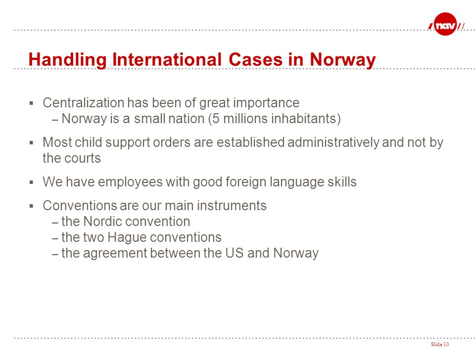 Slide 10 Handling International Cases in Norway  Centralization has been of great importance – Norway is a small nation (5 millions inhabitants)  Mo