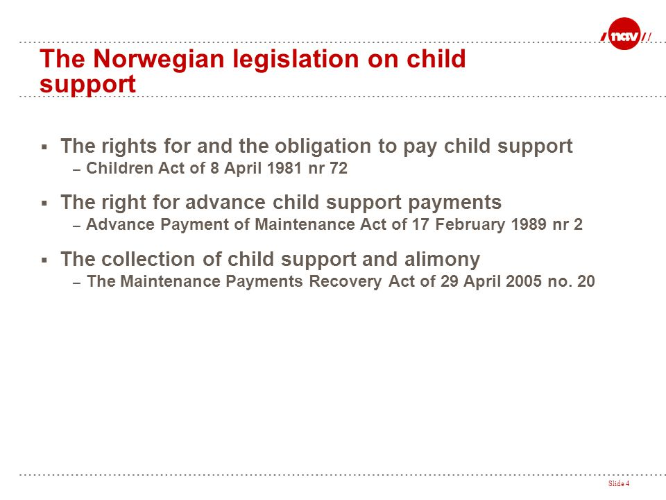 Slide 4 The Norwegian legislation on child support  The rights for and the obligation to pay child support – Children Act of 8 April 1981 nr 72  The