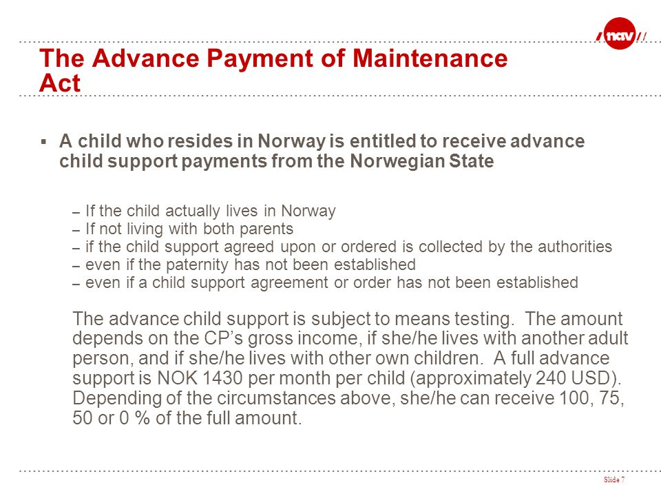 Slide 7 The Advance Payment of Maintenance Act  A child who resides in Norway is entitled to receive advance child support payments from the Norwegia