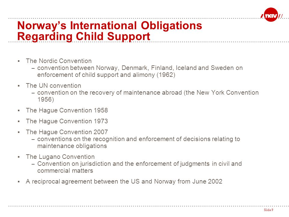 Slide 9 Norway's International Obligations Regarding Child Support  The Nordic Convention – convention between Norway, Denmark, Finland, Iceland and
