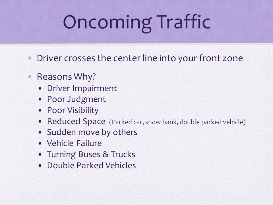 Oncoming Traffic Driver crosses the center line into your front zone Reasons Why? Driver Impairment Poor Judgment Poor Visibility Reduced Space (Parke