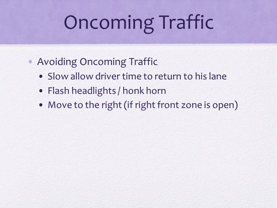 Oncoming Traffic Avoiding Oncoming Traffic Slow allow driver time to return to his lane Flash headlights / honk horn Move to the right (if right front