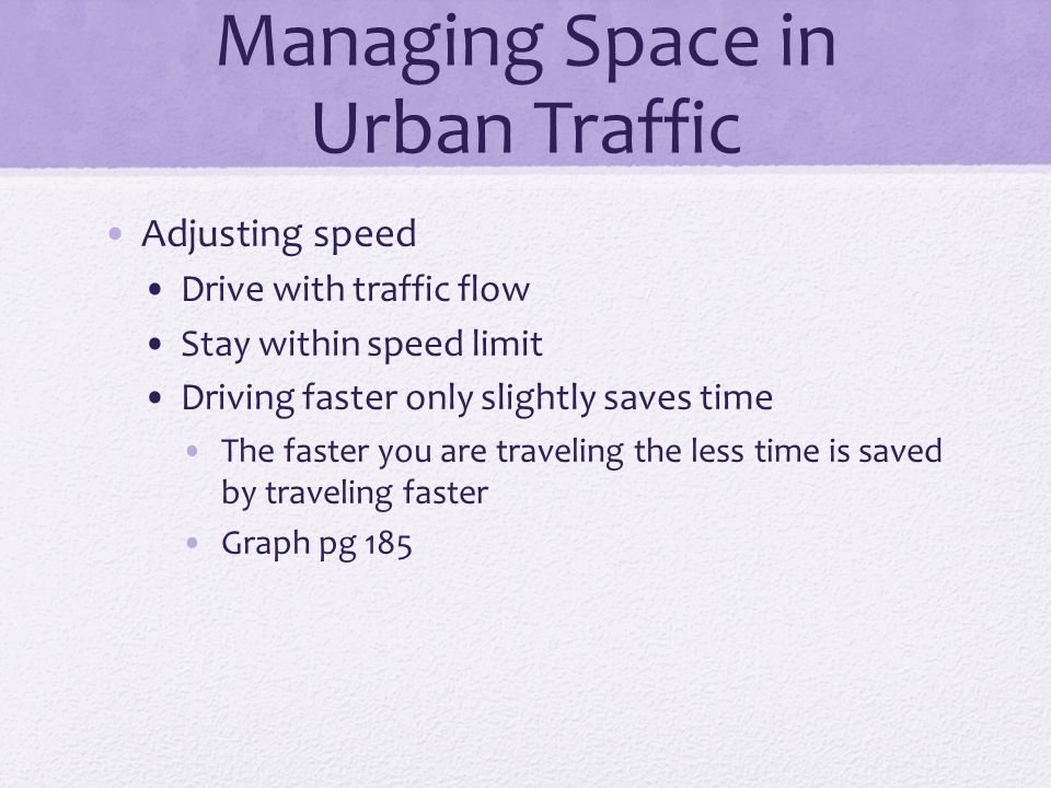 Managing Space in Urban Traffic Adjusting speed Drive with traffic flow Stay within speed limit Driving faster only slightly saves time The faster you