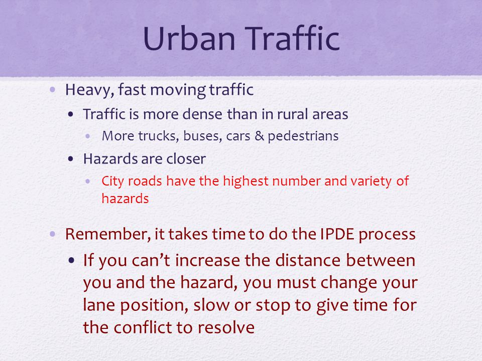 Urban Traffic Heavy, fast moving traffic Traffic is more dense than in rural areas More trucks, buses, cars & pedestrians Hazards are closer City road