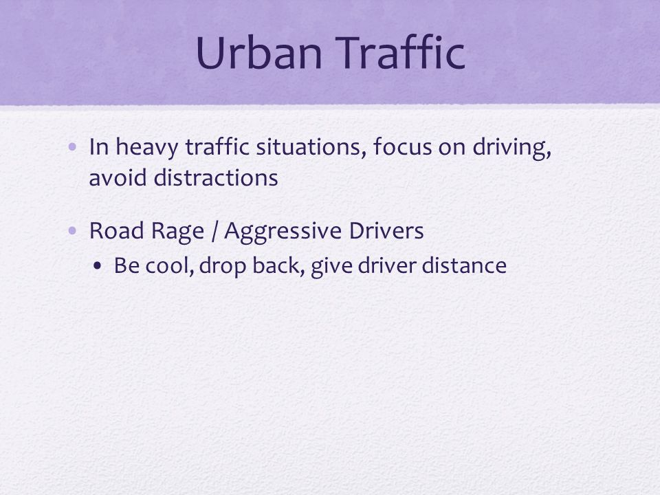 Urban Traffic In heavy traffic situations, focus on driving, avoid distractions Road Rage / Aggressive Drivers Be cool, drop back, give driver distanc
