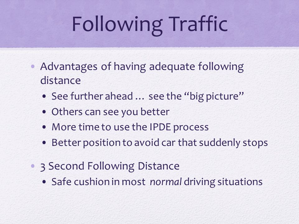 "Following Traffic Advantages of having adequate following distance See further ahead … see the ""big picture"" Others can see you better More time to us"