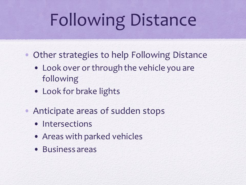 Following Distance Other strategies to help Following Distance Look over or through the vehicle you are following Look for brake lights Anticipate are