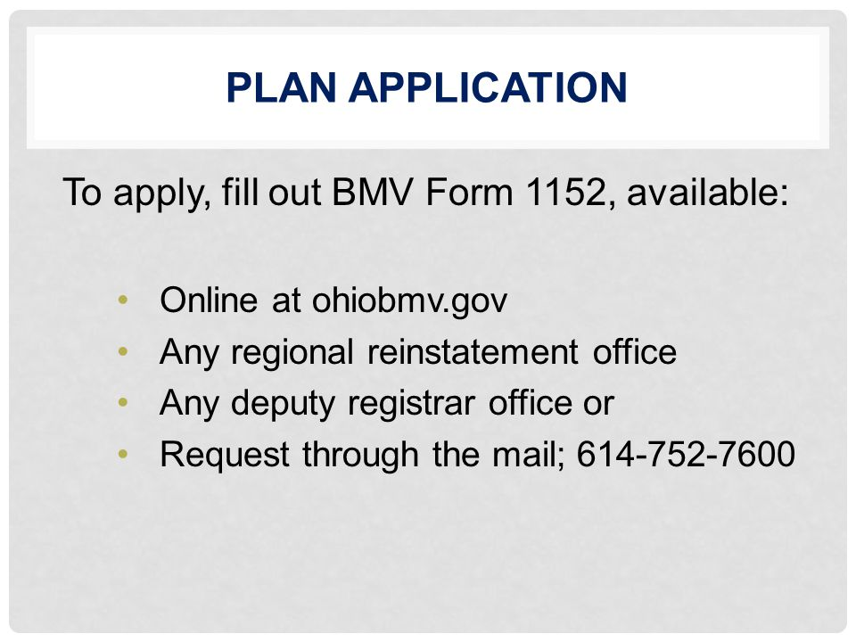 PLAN APPLICATION To apply, fill out BMV Form 1152, available: Online at ohiobmv.gov Any regional reinstatement office Any deputy registrar office or Request through the mail; 614-752-7600