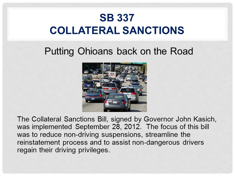 SB 337 COLLATERAL SANCTIONS Putting Ohioans back on the Road The Collateral Sanctions Bill, signed by Governor John Kasich, was implemented September 28, 2012.