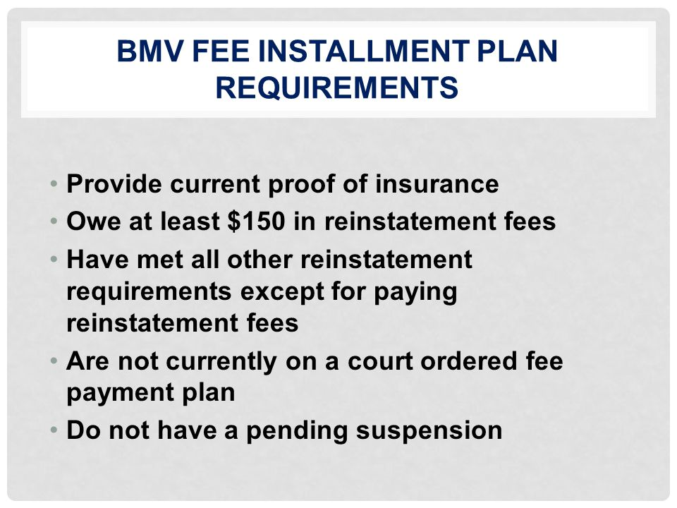 BMV FEE INSTALLMENT PLAN REQUIREMENTS Provide current proof of insurance Owe at least $150 in reinstatement fees Have met all other reinstatement requirements except for paying reinstatement fees Are not currently on a court ordered fee payment plan Do not have a pending suspension