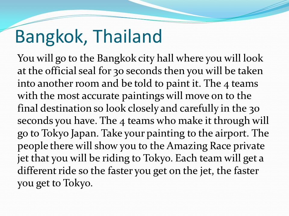 Bangkok, Thailand You will go to the Bangkok city hall where you will look at the official seal for 30 seconds then you will be taken into another room and be told to paint it.