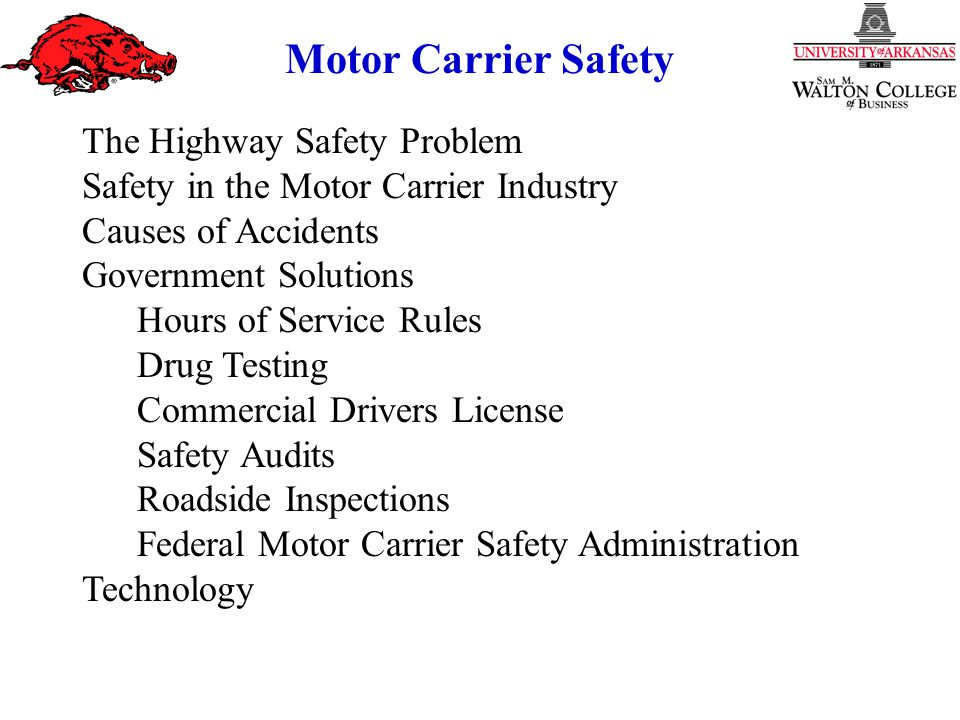 Motor Carrier Safety The Highway Safety Problem Safety in the Motor Carrier Industry Causes of Accidents Government Solutions Hours of Service Rules Drug Testing Commercial Drivers License Safety Audits Roadside Inspections Federal Motor Carrier Safety Administration Technology