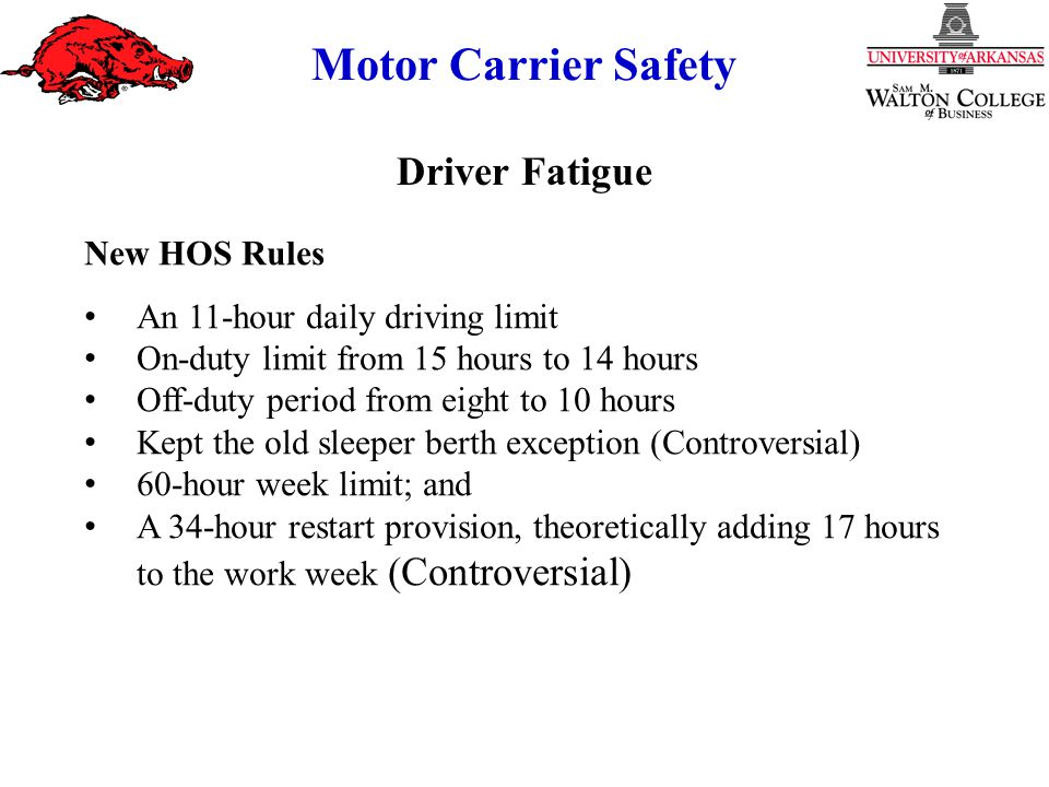 Motor Carrier Safety New HOS Rules An 11-hour daily driving limit On-duty limit from 15 hours to 14 hours Off-duty period from eight to 10 hours Kept the old sleeper berth exception (Controversial) 60-hour week limit; and A 34-hour restart provision, theoretically adding 17 hours to the work week (Controversial) Driver Fatigue