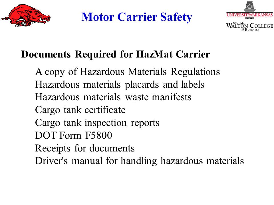 Motor Carrier Safety Documents Required for HazMat Carrier A copy of Hazardous Materials Regulations Hazardous materials placards and labels Hazardous materials waste manifests Cargo tank certificate Cargo tank inspection reports DOT Form F5800 Receipts for documents Driver s manual for handling hazardous materials