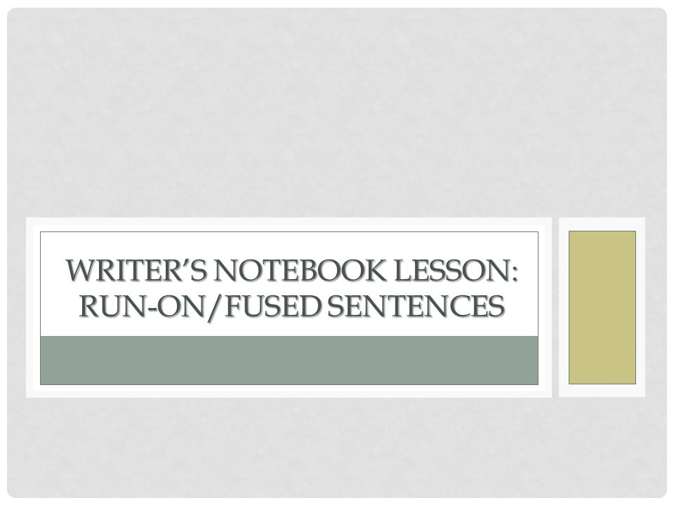 WRITER'S NOTEBOOK LESSON: RUN-ON/FUSED SENTENCES