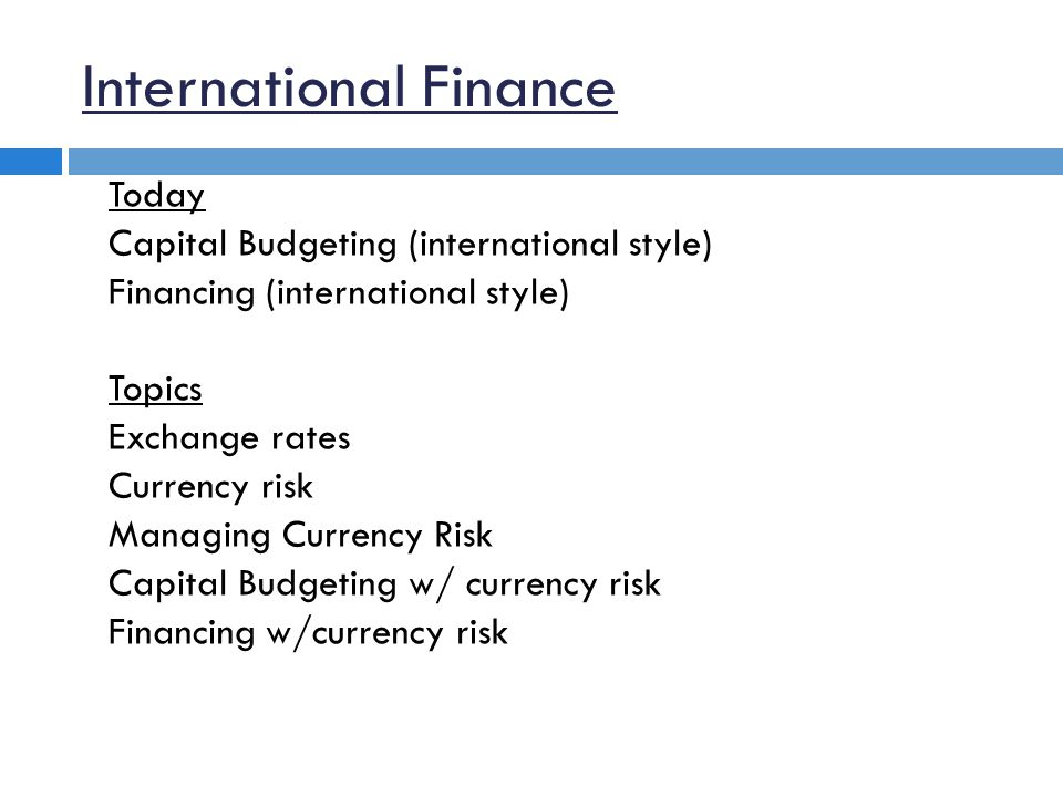 International Finance Today Capital Budgeting (international style) Financing (international style) Topics Exchange rates Currency risk Managing Currency Risk Capital Budgeting w/ currency risk Financing w/currency risk