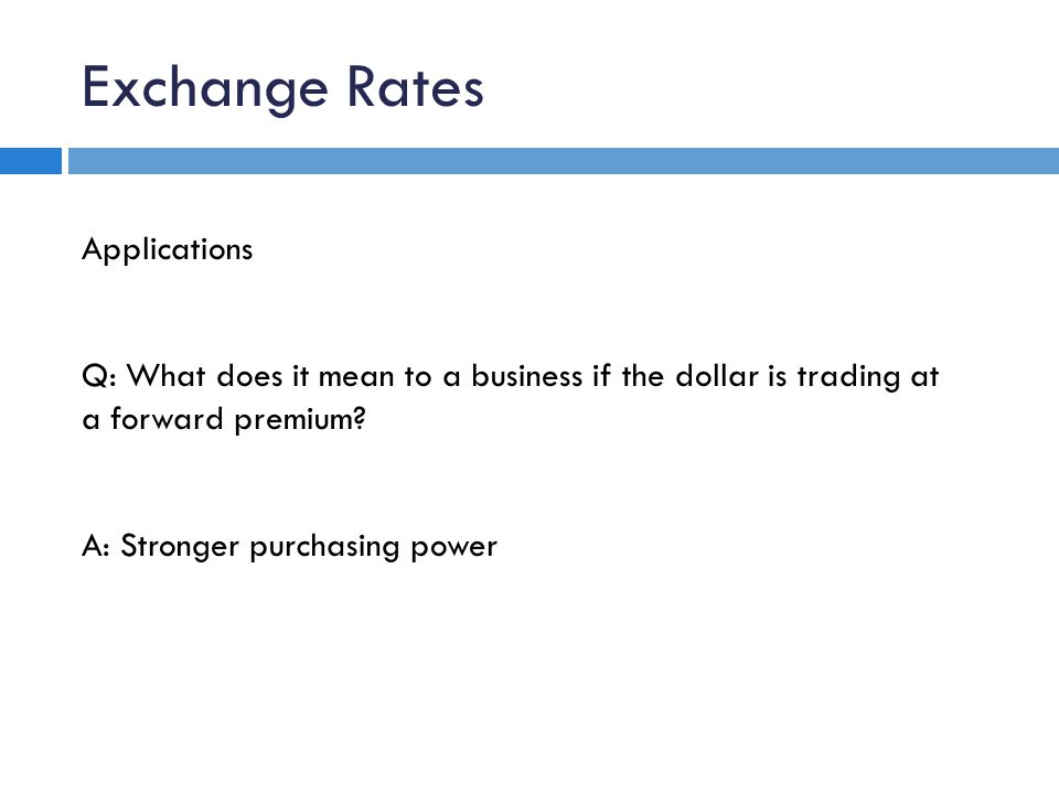 Exchange Rates Applications Q: What does it mean to a business if the dollar is trading at a forward premium.