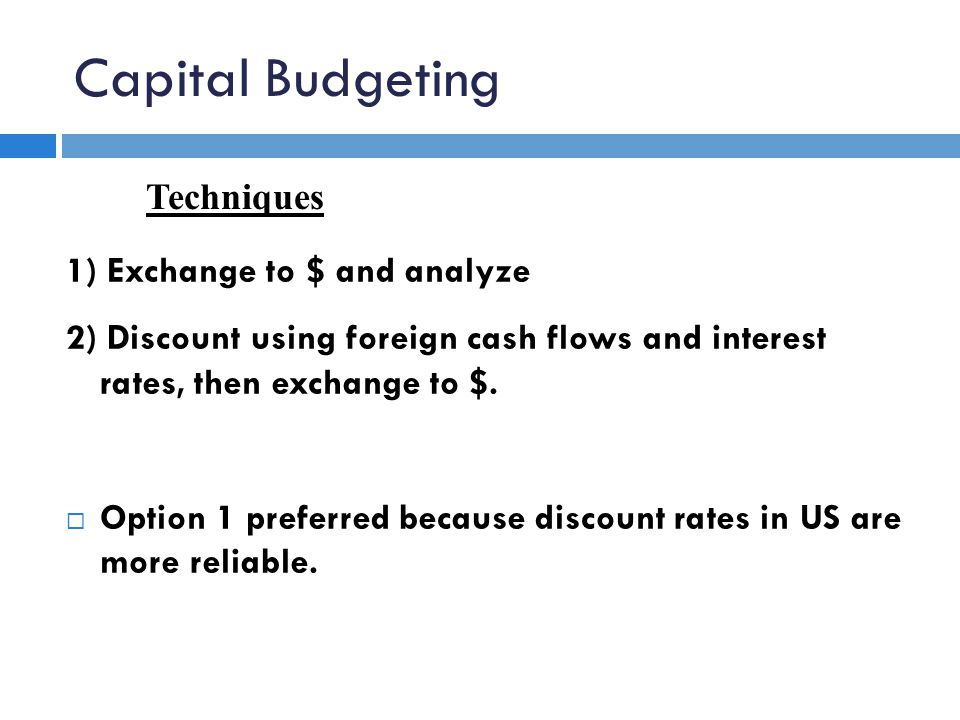 Capital Budgeting 1) Exchange to $ and analyze 2) Discount using foreign cash flows and interest rates, then exchange to $.