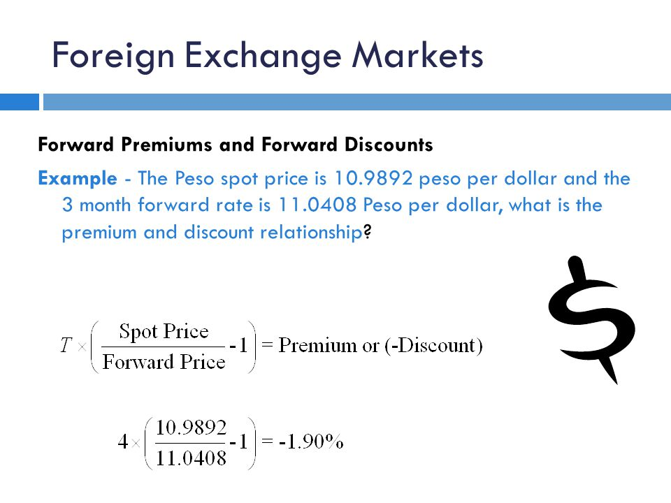 Foreign Exchange Markets Forward Premiums and Forward Discounts Example - The Peso spot price is 10.9892 peso per dollar and the 3 month forward rate is 11.0408 Peso per dollar, what is the premium and discount relationship?