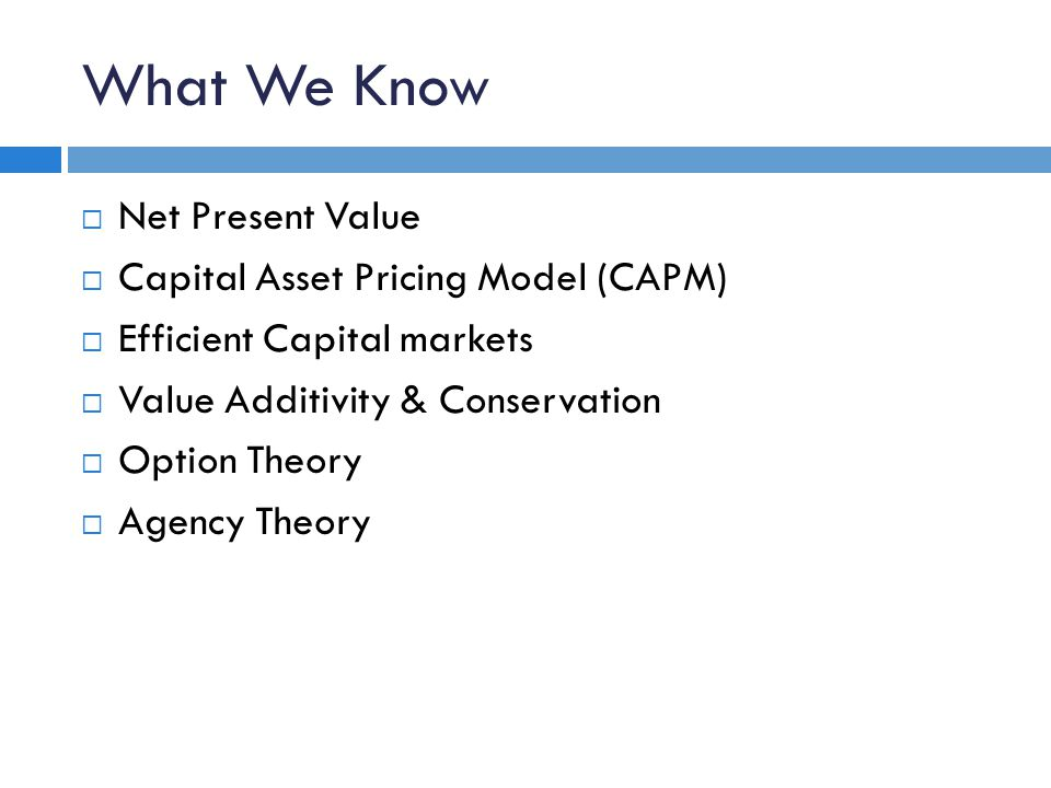 What We Know  Net Present Value  Capital Asset Pricing Model (CAPM)  Efficient Capital markets  Value Additivity & Conservation  Option Theory  Agency Theory