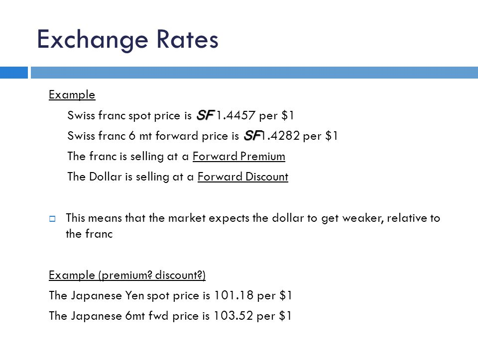 Exchange Rates Example SF Swiss franc spot price is SF 1.4457 per $1 SF Swiss franc 6 mt forward price is SF 1.4282 per $1 The franc is selling at a Forward Premium The Dollar is selling at a Forward Discount  This means that the market expects the dollar to get weaker, relative to the franc Example (premium.