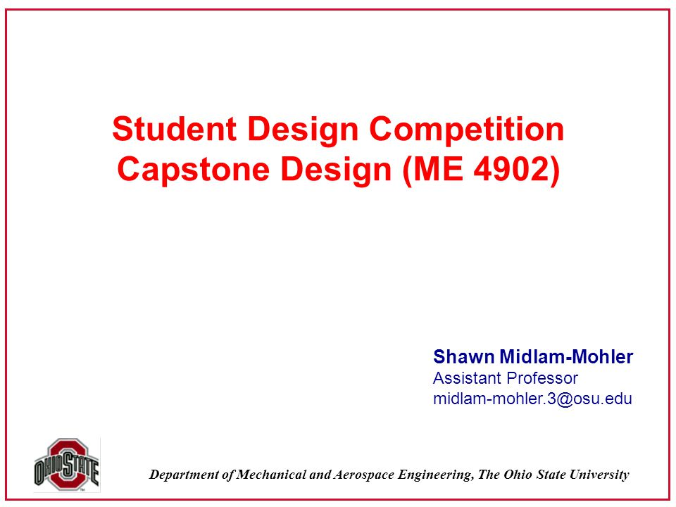 Department of Mechanical and Aerospace Engineering, The Ohio State University Student Design Competition Capstone Design (ME 4902) Shawn Midlam-Mohler Assistant Professor midlam-mohler.3@osu.edu
