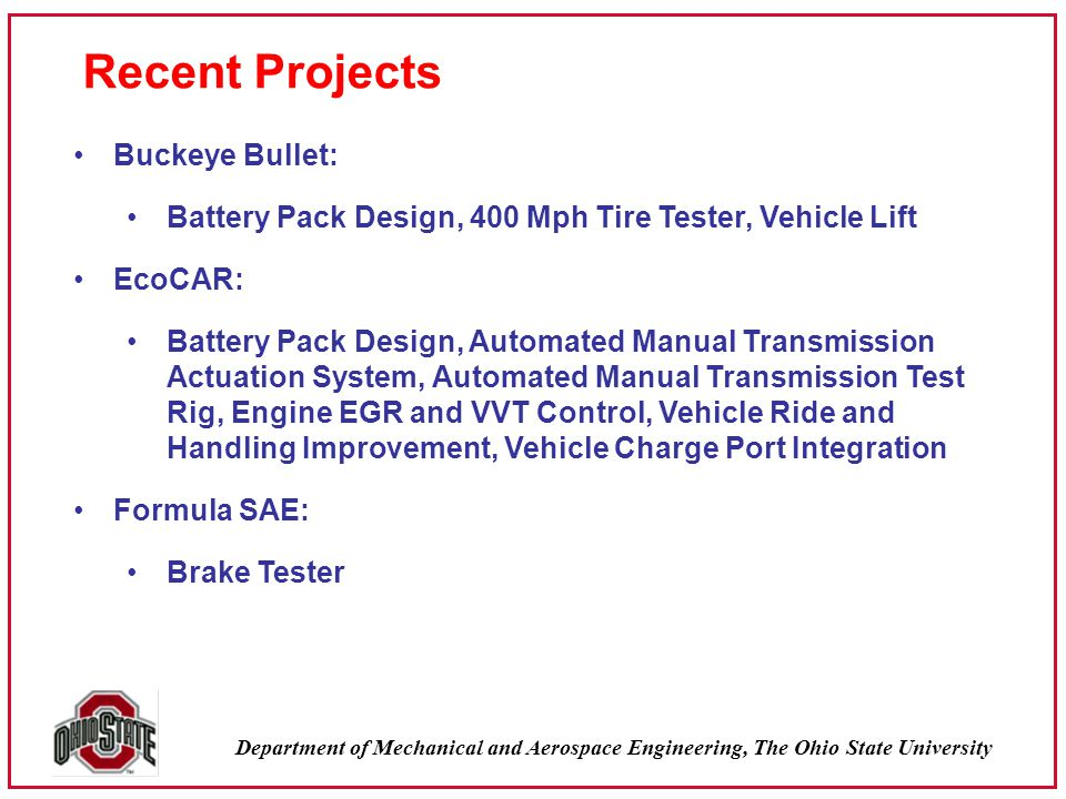 Department of Mechanical and Aerospace Engineering, The Ohio State University Recent Projects Buckeye Bullet: Battery Pack Design, 400 Mph Tire Tester, Vehicle Lift EcoCAR: Battery Pack Design, Automated Manual Transmission Actuation System, Automated Manual Transmission Test Rig, Engine EGR and VVT Control, Vehicle Ride and Handling Improvement, Vehicle Charge Port Integration Formula SAE: Brake Tester