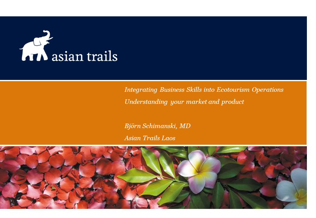 Integrating Business Skills into Ecotourism Operations Understanding your market and product Björn Schimanski, MD Asian Trails Laos