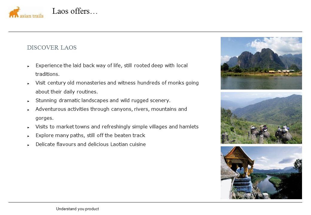 Understand you product Laos offers… DISCOVER LAOS ► Experience the laid back way of life, still rooted deep with local traditions. ► Visit century old