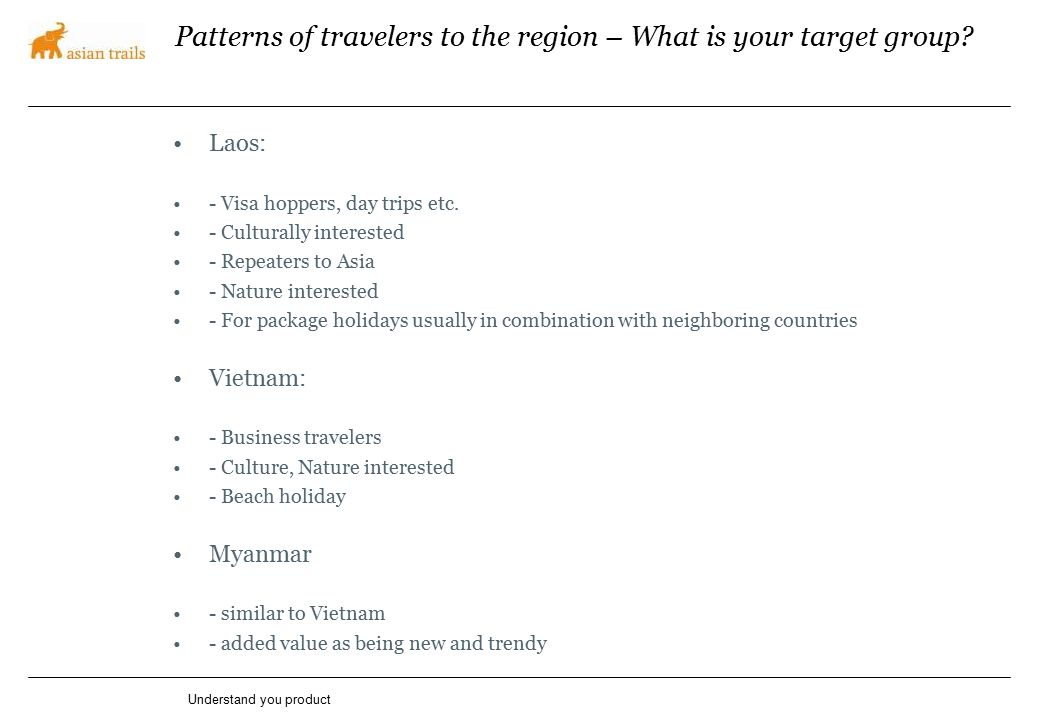 Patterns of travelers to the region – What is your target group? Laos: - Visa hoppers, day trips etc. - Culturally interested - Repeaters to Asia - Na