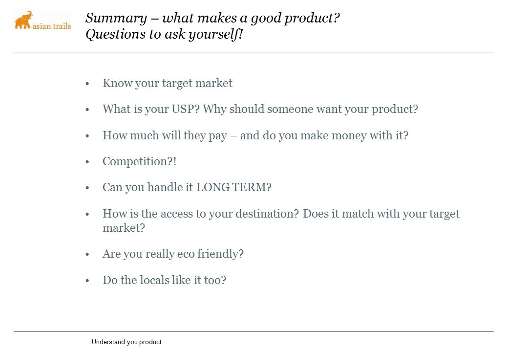 Summary – what makes a good product? Questions to ask yourself! Know your target market What is your USP? Why should someone want your product? How mu