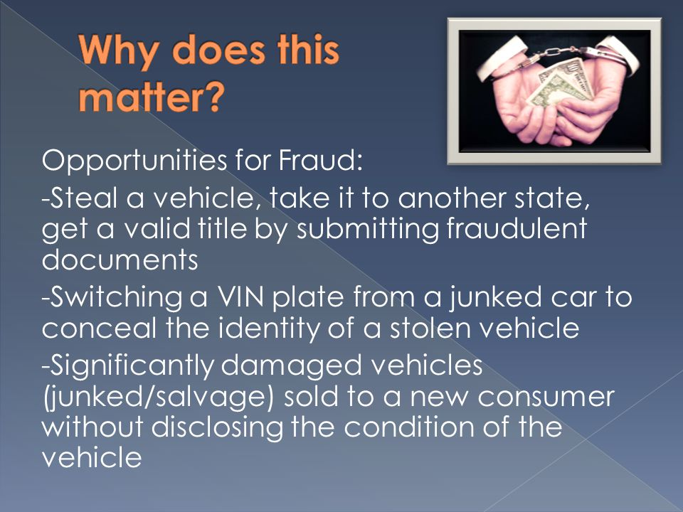 Opportunities for Fraud: -Steal a vehicle, take it to another state, get a valid title by submitting fraudulent documents -Switching a VIN plate from a junked car to conceal the identity of a stolen vehicle -Significantly damaged vehicles (junked/salvage) sold to a new consumer without disclosing the condition of the vehicle